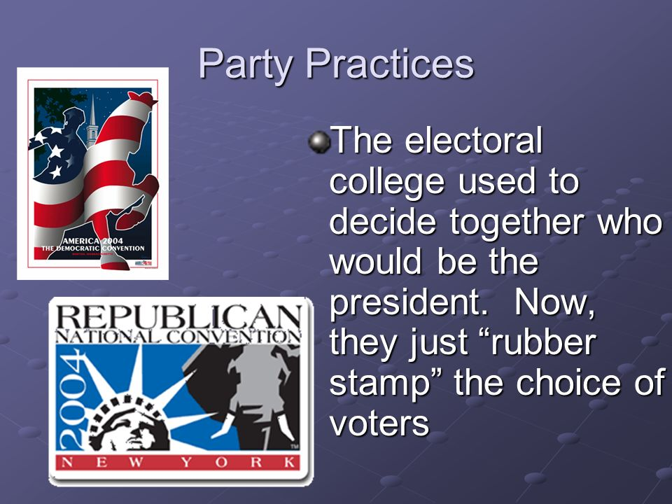 Party Practices The electoral college used to decide together who would be the president.