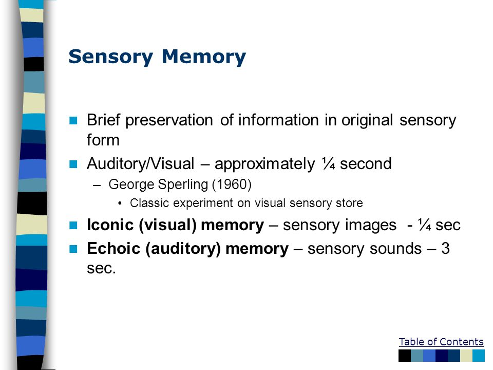 Sensory MemoryBrief preservation of information in original sensory form. Auditory/Visual – approximately ¼ second.