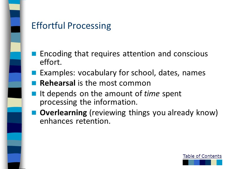 Effortful ProcessingEncoding that requires attention and conscious effort. Examples: vocabulary for school, dates, names.