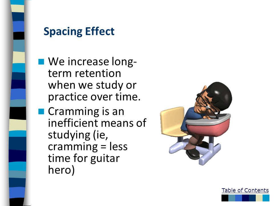 Spacing Effect We increase long-term retention when we study or practice over time.