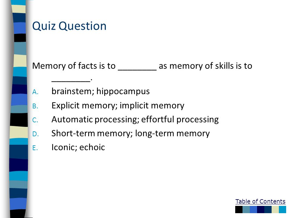 Quiz QuestionMemory of facts is to ________ as memory of skills is to ________. brainstem; hippocampus.