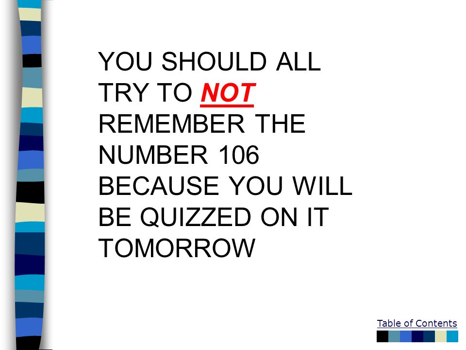 YOU SHOULD ALL TRY TO NOT REMEMBER THE NUMBER 106 BECAUSE YOU WILL BE QUIZZED ON IT TOMORROW