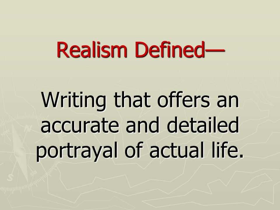 Realism Defined— Writing that offers an accurate and detailed portrayal of actual life.