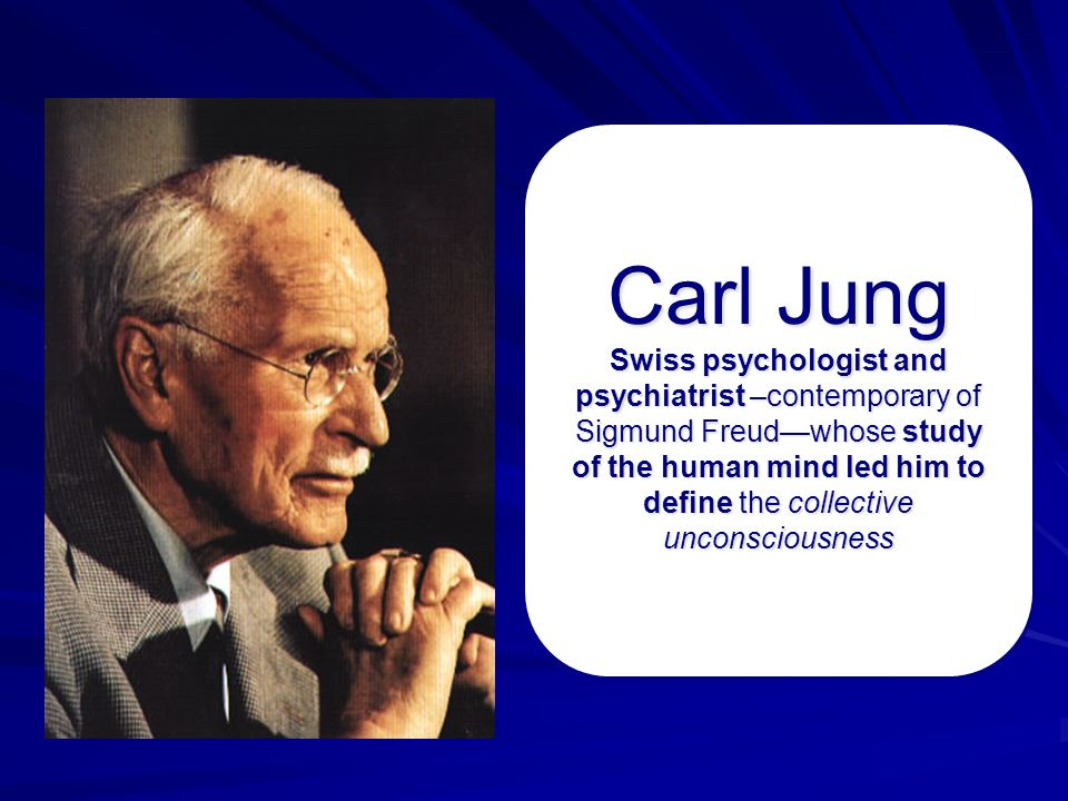 Carl Jung Swiss psychologist and psychiatrist –contemporary of Sigmund Freud—whose study of the human mind led him to define the collective unconsciousness