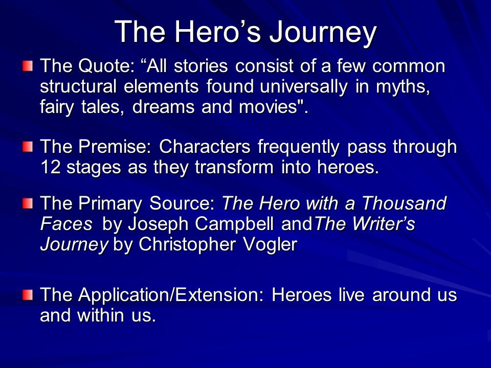 The Hero's JourneyThe Quote: All stories consist of a few common structural elements found universally in myths, fairy tales, dreams and movies .