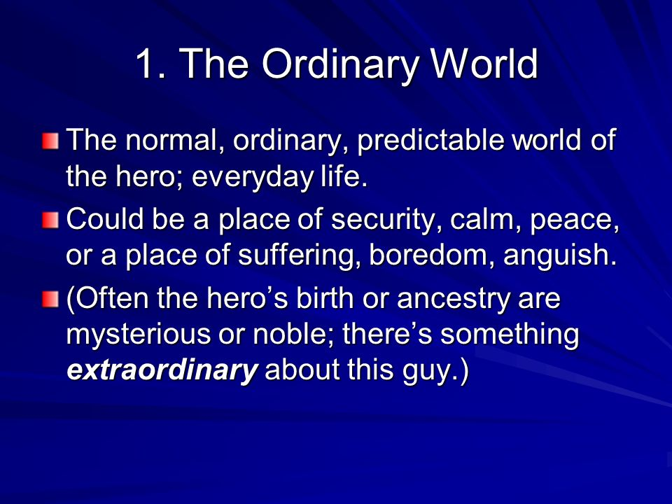 1. The Ordinary WorldThe normal, ordinary, predictable world of the hero; everyday life.