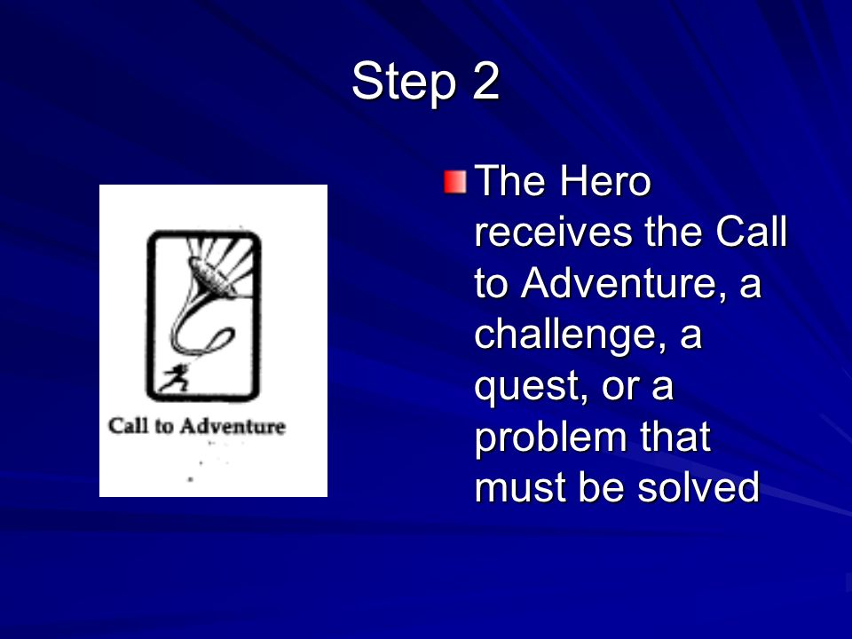 Step 2The Hero receives the Call to Adventure, a challenge, a quest, or a problem that must be solved.