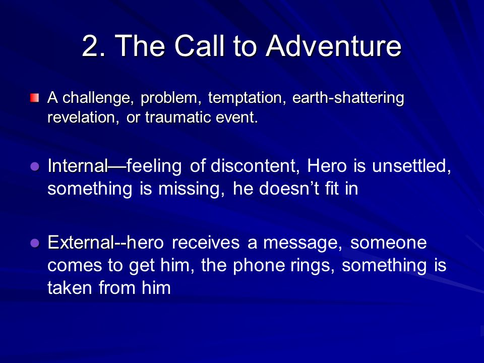 2. The Call to AdventureA challenge, problem, temptation, earth-shattering revelation, or traumatic event.