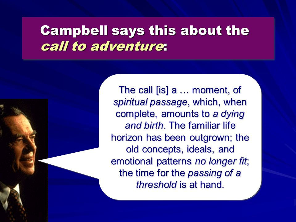 Campbell says this about the call to adventure: