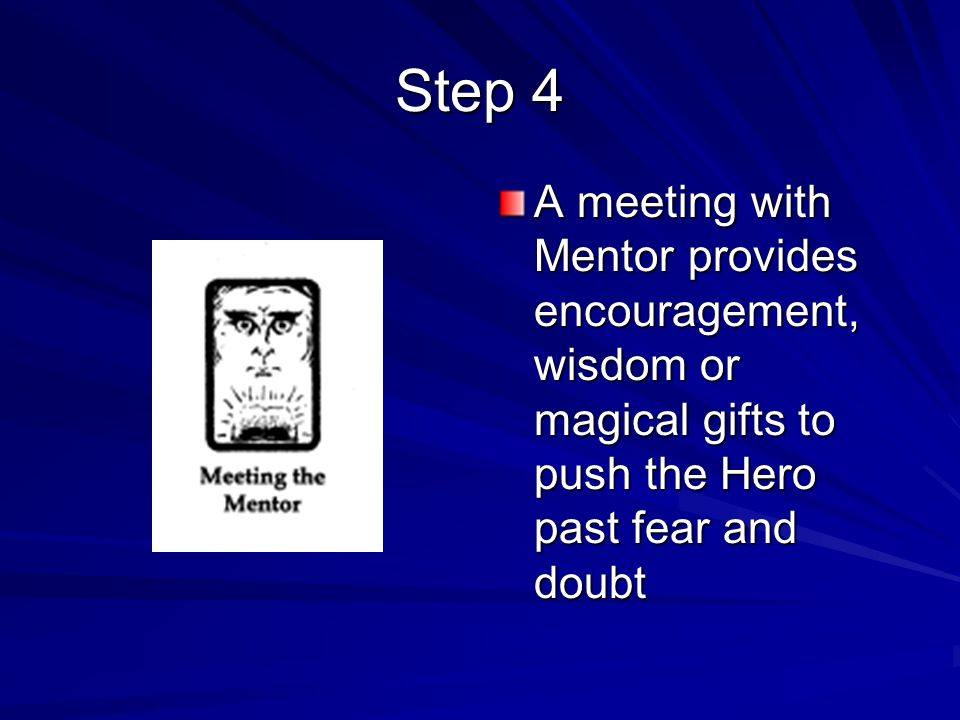 Step 4A meeting with Mentor provides encouragement, wisdom or magical gifts to push the Hero past fear and doubt.