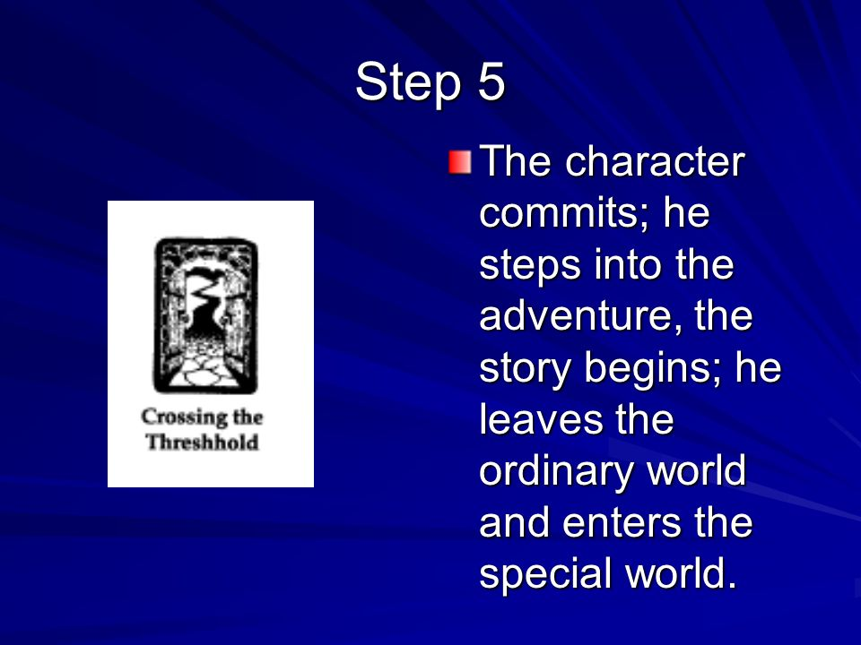 Step 5The character commits; he steps into the adventure, the story begins; he leaves the ordinary world and enters the special world.