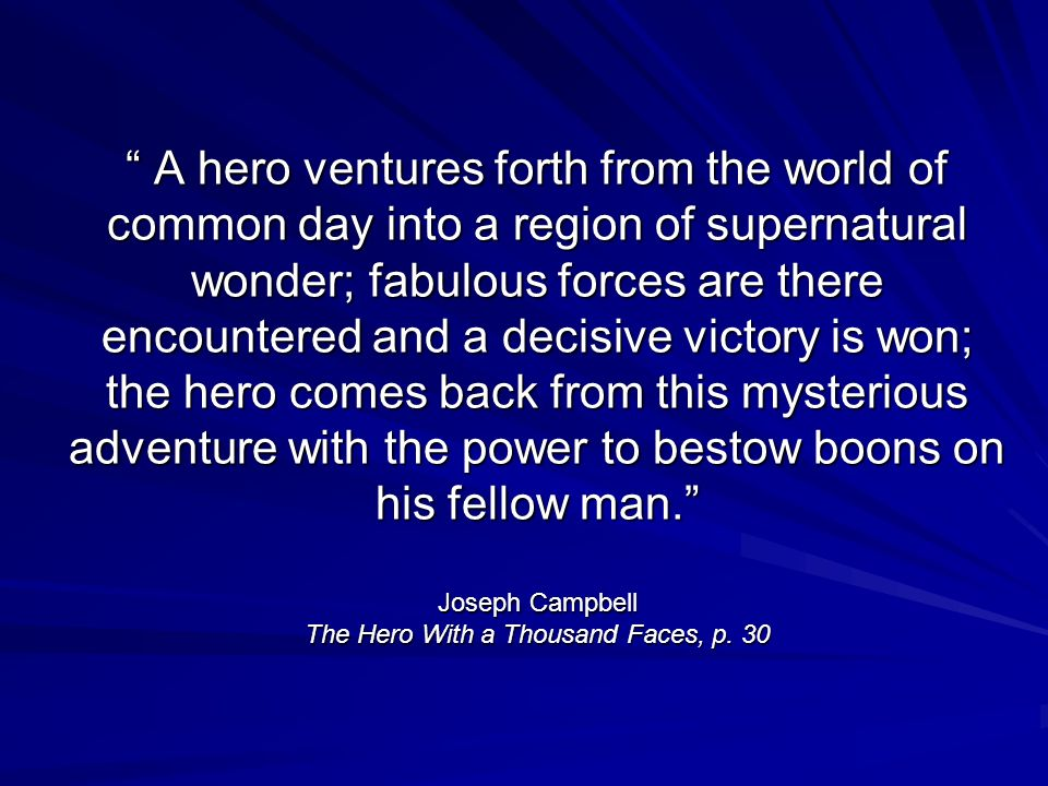 A hero ventures forth from the world of common day into a region of supernatural wonder; fabulous forces are there encountered and a decisive victory is won; the hero comes back from this mysterious adventure with the power to bestow boons on his fellow man. Joseph Campbell The Hero With a Thousand Faces, p.