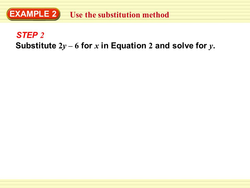EXAMPLE 2 Use the substitution method STEP 2 Substitute 2y – 6 for x in Equation 2 and solve for y.