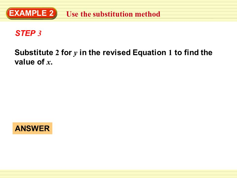 EXAMPLE 2 Use the substitution method. STEP 3. Substitute 2 for y in the revised Equation 1 to find the value of x.