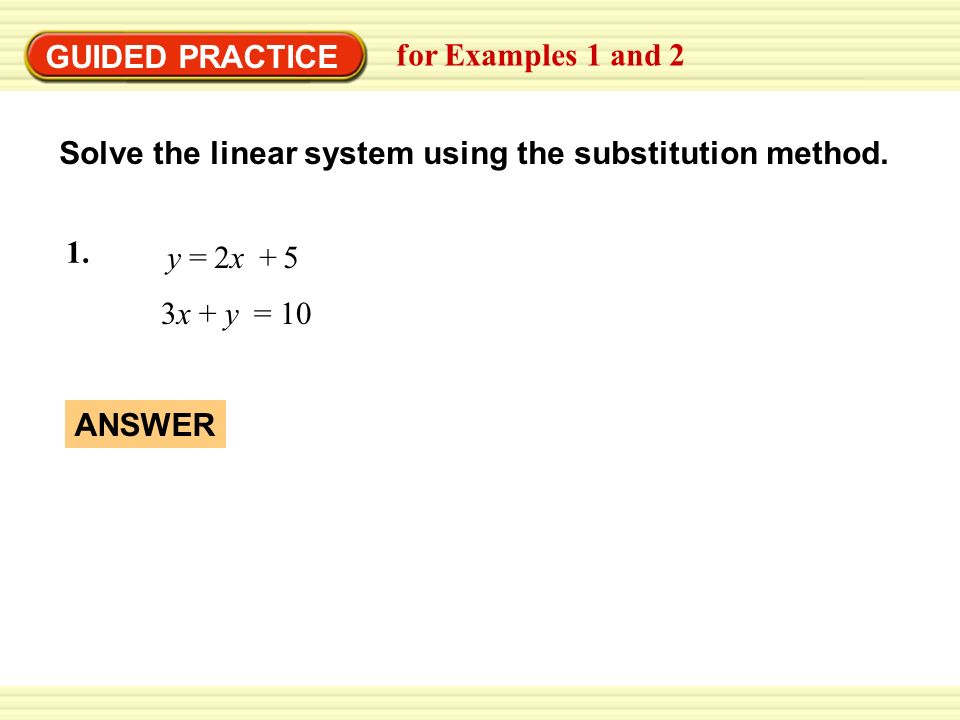 EXAMPLE 1 GUIDED PRACTICE. Use the substitution method. for Examples 1 and 2. Solve the linear system using the substitution method.