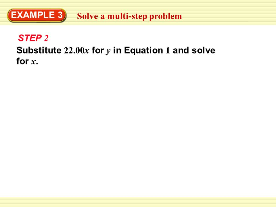 EXAMPLE 3 Solve a multi-step problem STEP 2 Substitute 22.00x for y in Equation 1 and solve for x.