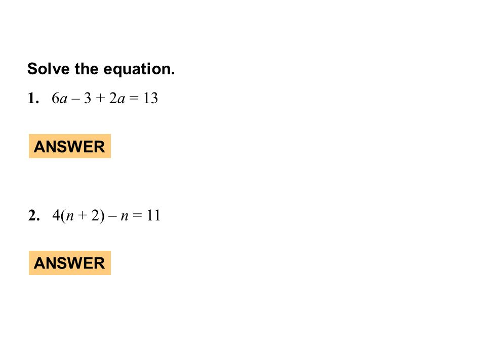 Solve the equation. 1. 6a – 3 + 2a = 13 ANSWER 2. 4(n + 2) – n = 11 ANSWER