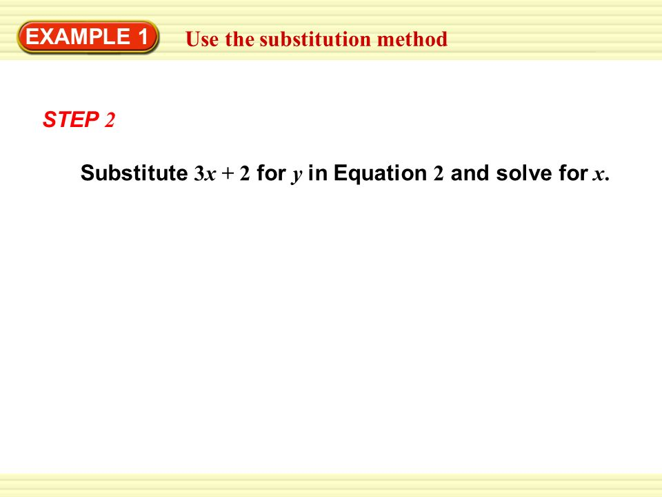 EXAMPLE 1 Use the substitution method STEP 2 Substitute 3x + 2 for y in Equation 2 and solve for x.