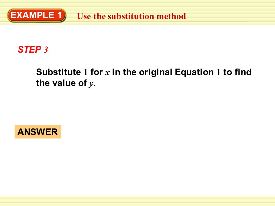EXAMPLE 1 Use the substitution method. STEP 3. Substitute 1 for x in the original Equation 1 to find the value of y.