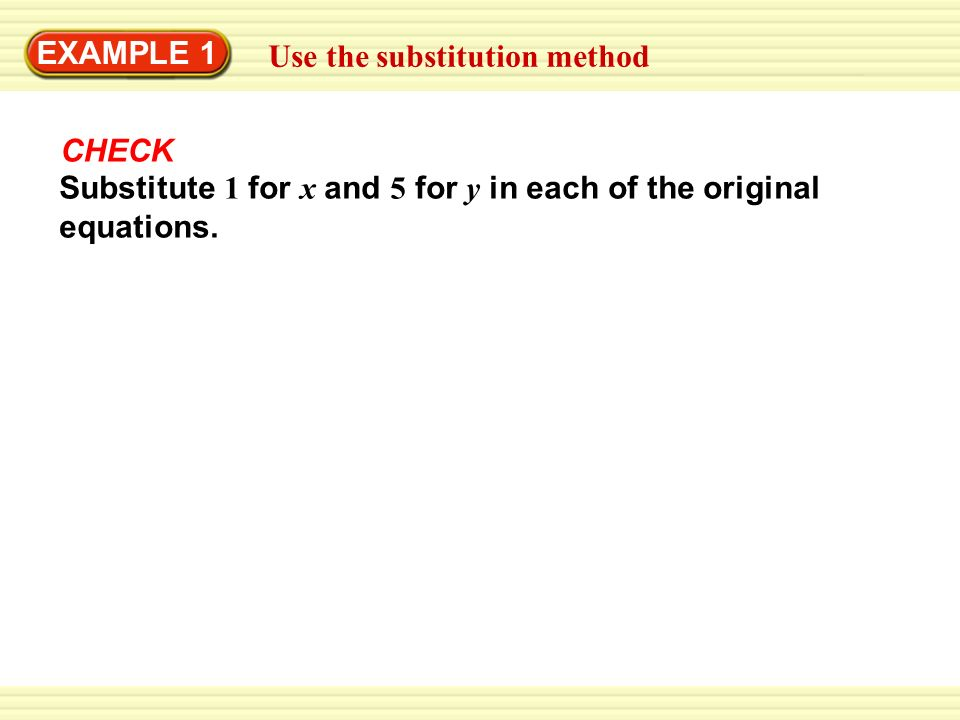 EXAMPLE 1 GUIDED PRACTICE. Use the substitution method. CHECK. Substitute 1 for x and 5 for y in each of the original.