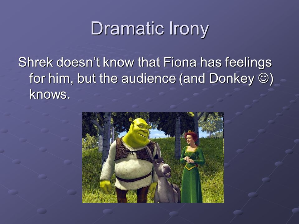 Dramatic Irony Shrek doesn't know that Fiona has feelings for him, but the audience (and Donkey ) knows.