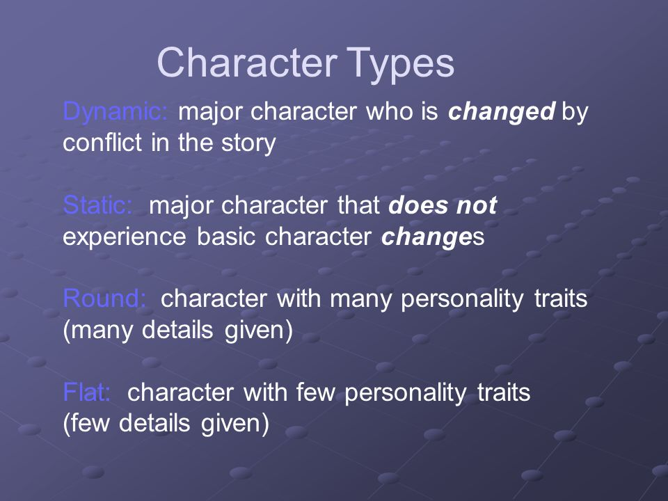 Character Types Dynamic: major character who is changed by conflict in the story.