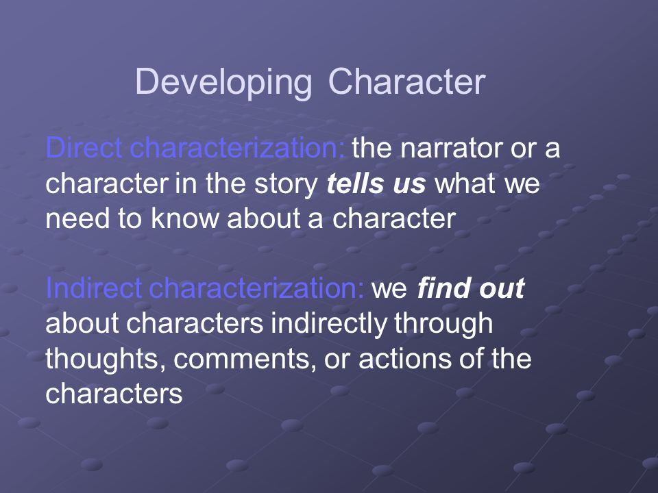 Developing Character Direct characterization: the narrator or a character in the story tells us what we need to know about a character.