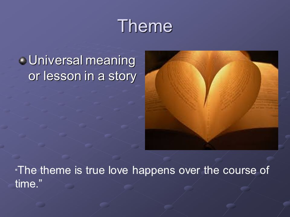 Theme Universal meaning or lesson in a story