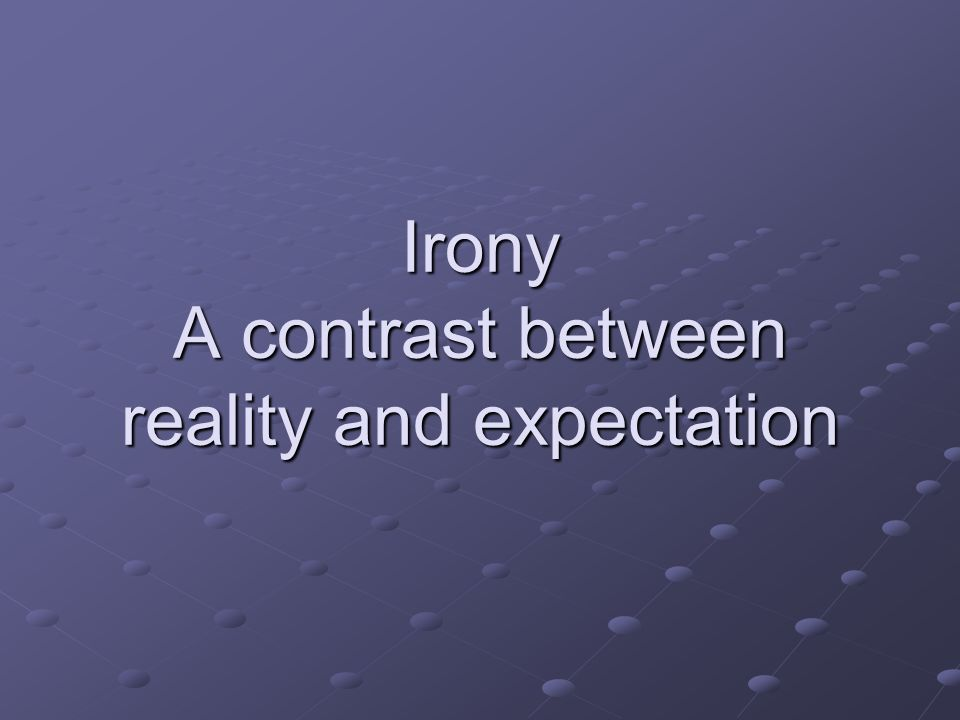 Irony A contrast between reality and expectation