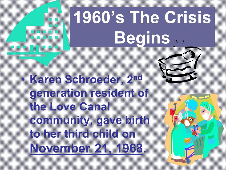 1960's The Crisis Begins Karen Schroeder, 2nd generation resident of the Love Canal community, gave birth to her third child on November 21, 1968.