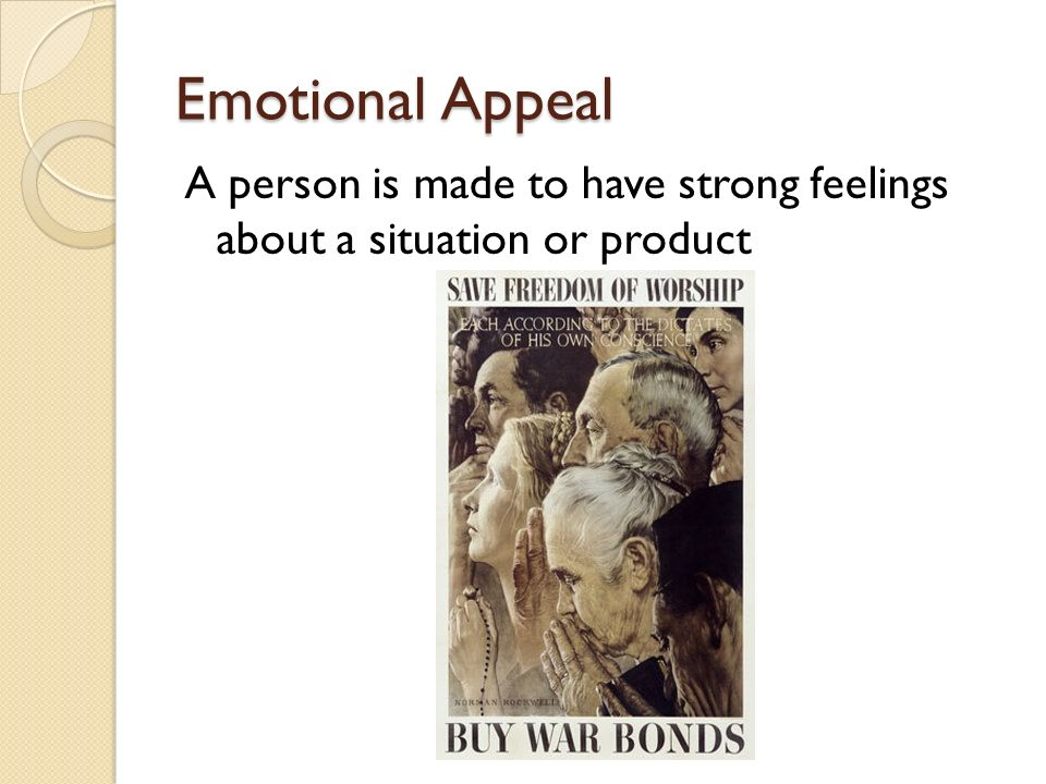 Emotional Appeal A person is made to have strong feelings about a situation or product