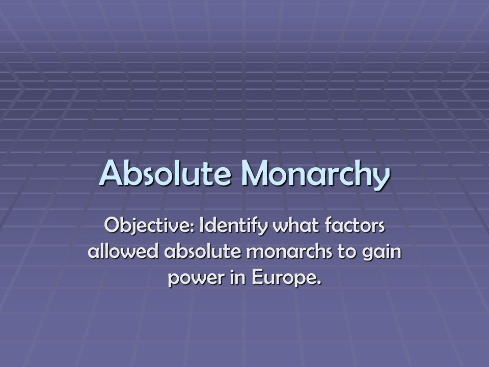 Absolute Monarchy Objective: Identify what factors allowed absolute monarchs to gain power in Europe.