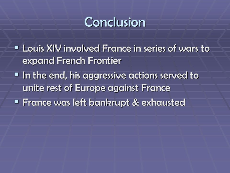 Conclusion Louis XIV involved France in series of wars to expand French Frontier.