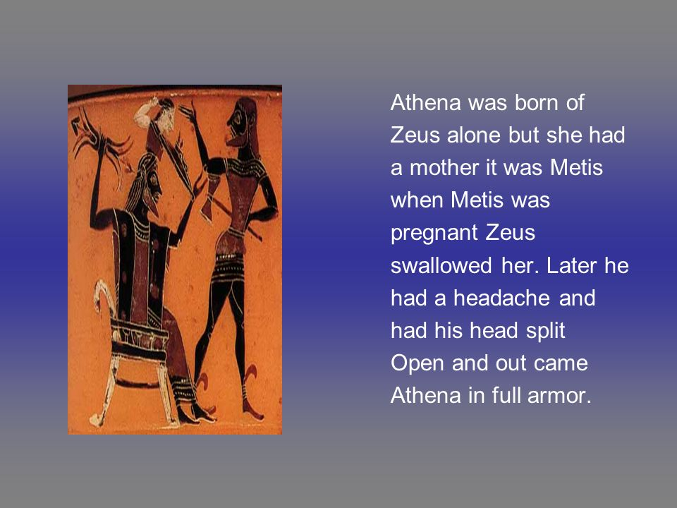 Athena was born of Zeus alone but she had. a mother it was Metis. when Metis was. pregnant Zeus.