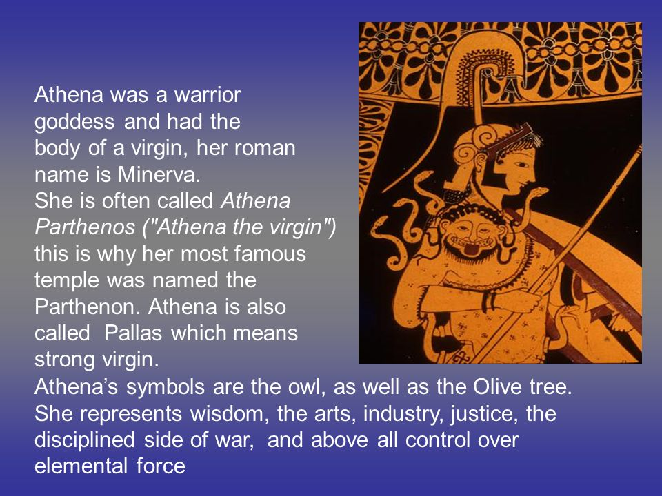 Athena was a warrior goddess and had the. body of a virgin, her roman. name is Minerva. She is often called Athena.