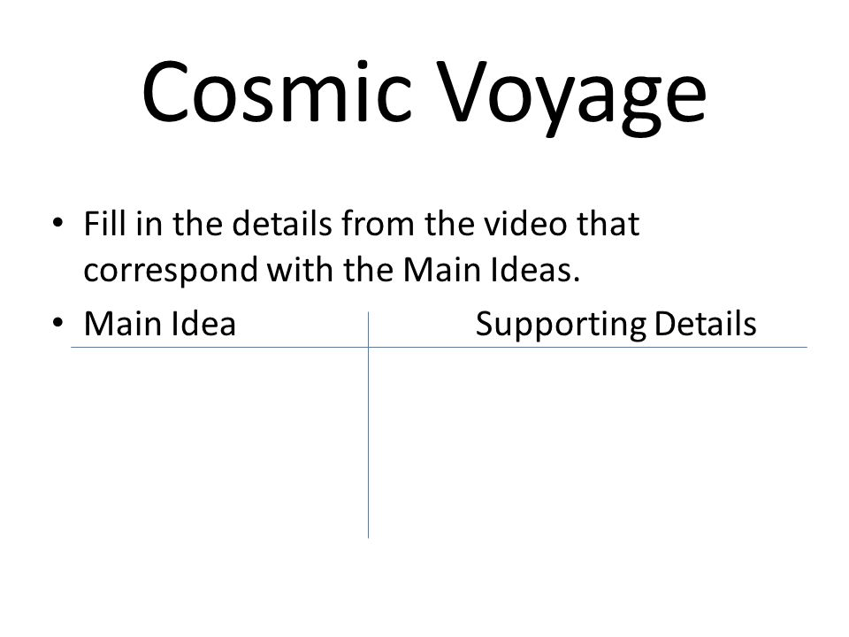 Cosmic Voyage Fill in the details from the video that correspond with the Main Ideas.