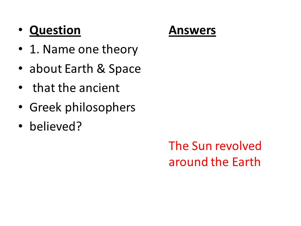 Question Answers 1. Name one theory. about Earth & Space. that the ancient. Greek philosophers.