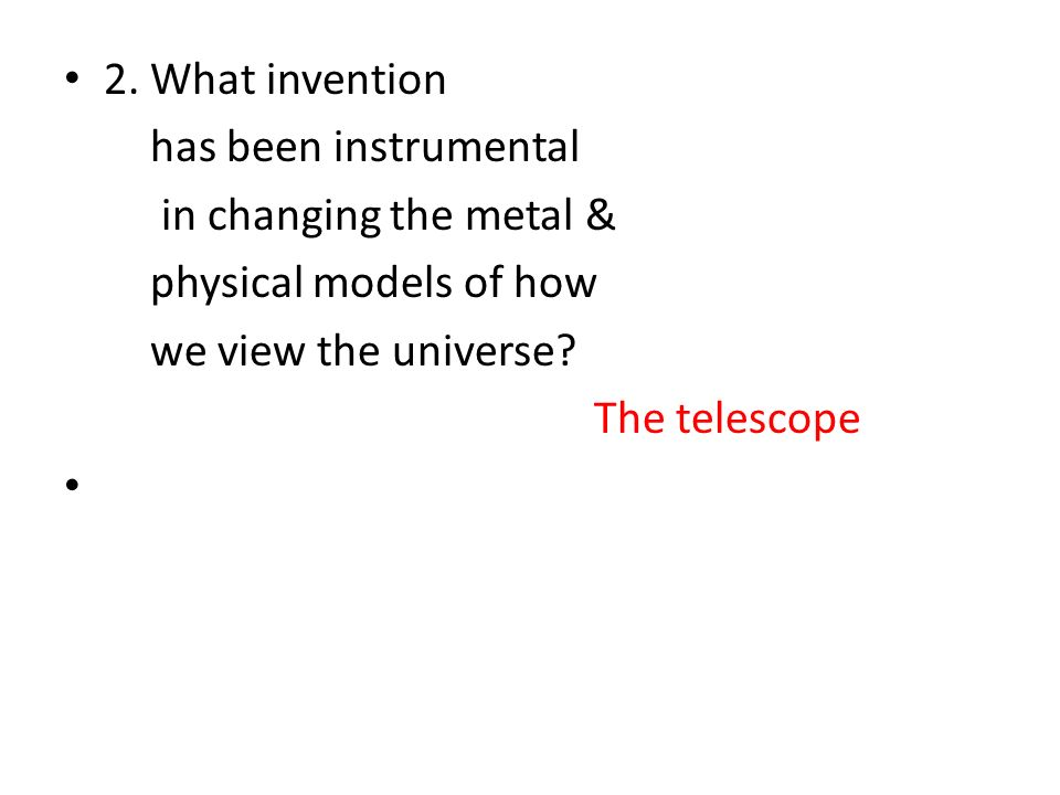 2. What invention has been instrumental. in changing the metal & physical models of how. we view the universe