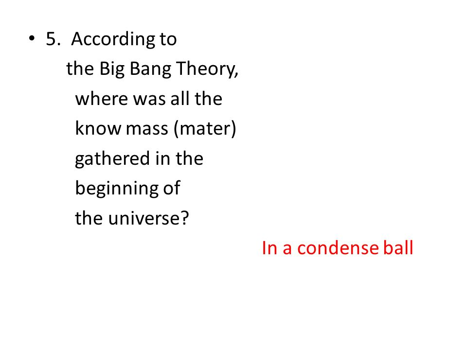 5. According to the Big Bang Theory, where was all the. know mass (mater) gathered in the. beginning of.