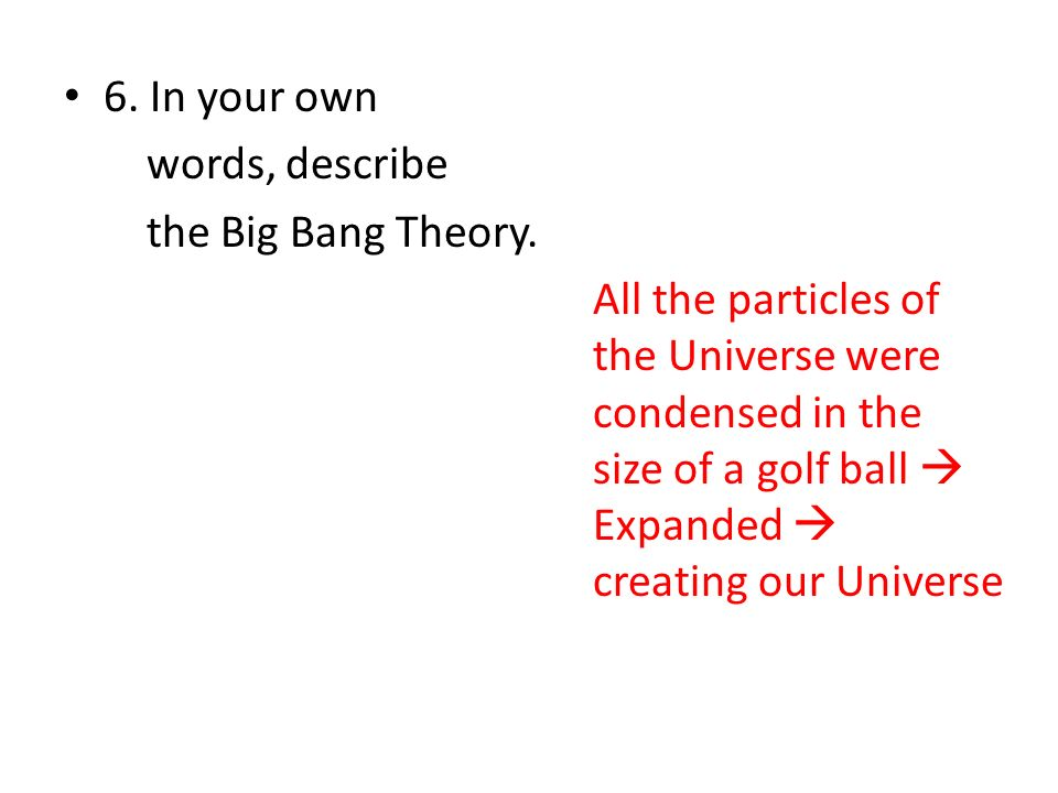 6. In your own words, describe. the Big Bang Theory.