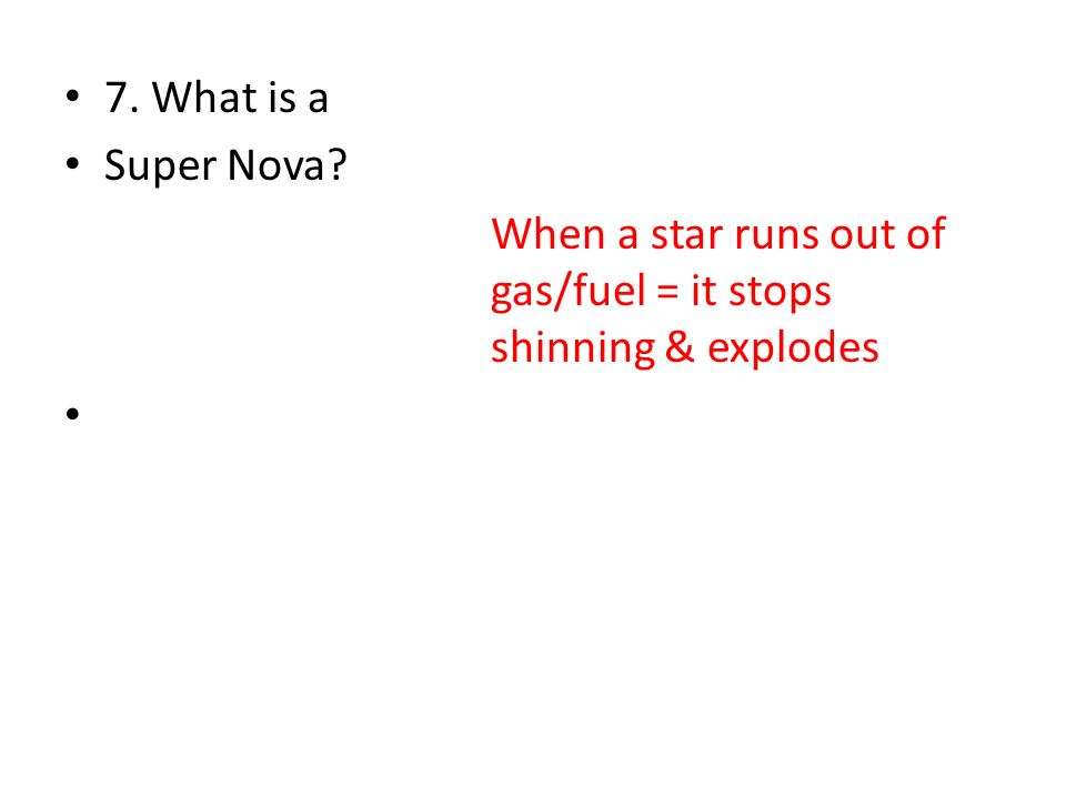 7. What is a Super Nova When a star runs out of gas/fuel = it stops shinning & explodes