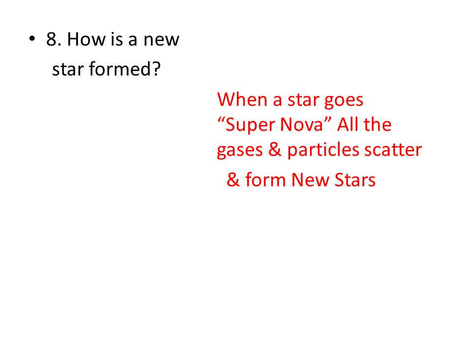 8. How is a new star formed When a star goes Super Nova All the gases & particles scatter.