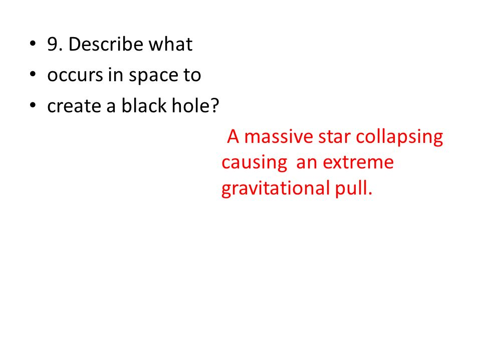 9. Describe what occurs in space to. create a black hole.