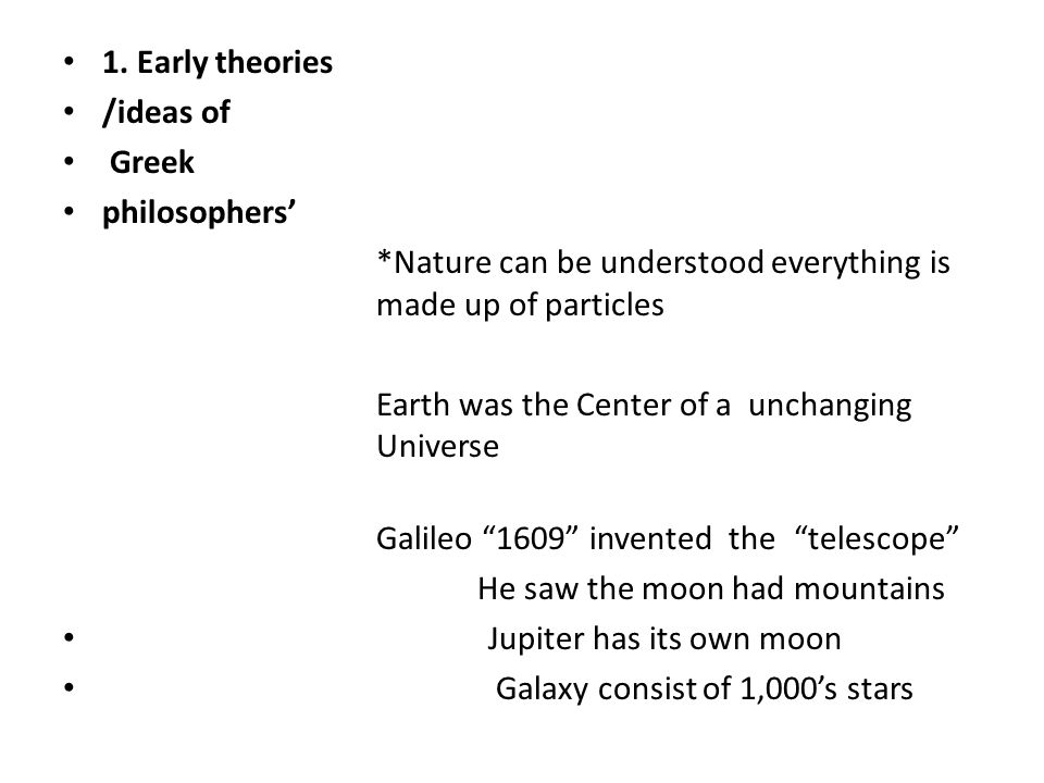 1. Early theories /ideas of. Greek. philosophers' *Nature can be understood everything is made up of particles.