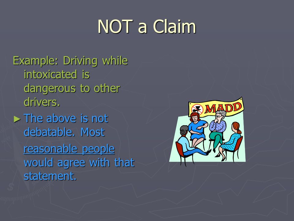 NOT a Claim Example: Driving while intoxicated is dangerous to other drivers. The above is not debatable. Most.