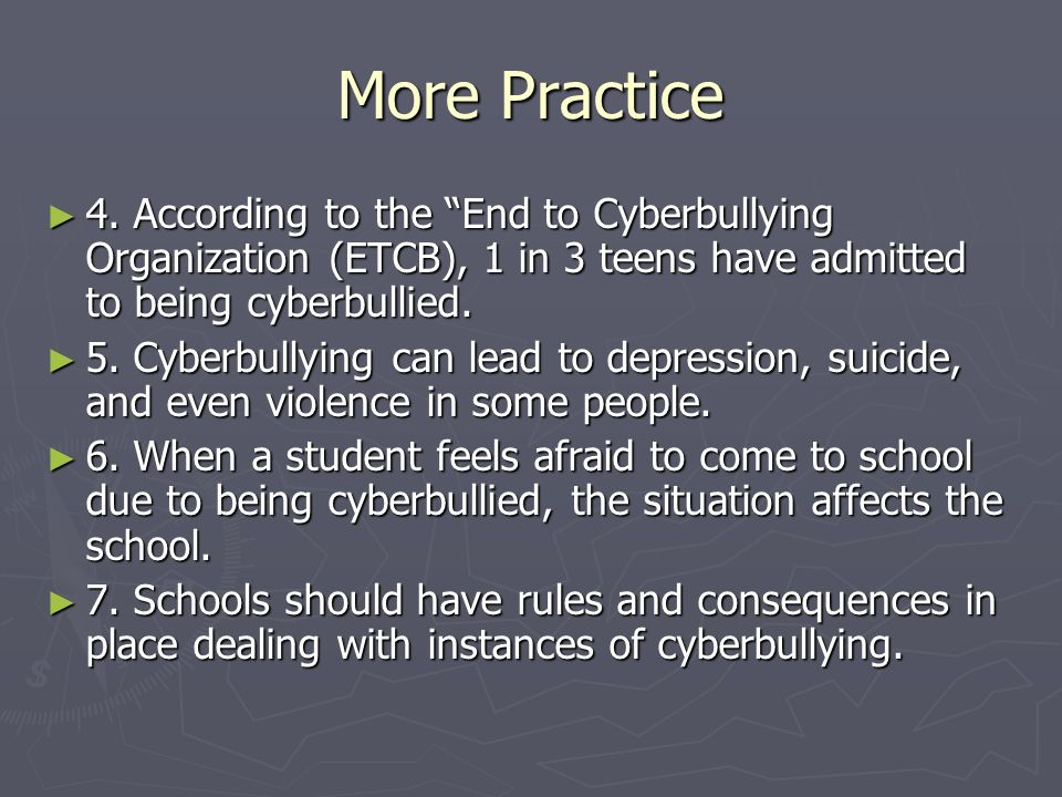 More Practice4. According to the End to Cyberbullying Organization (ETCB), 1 in 3 teens have admitted to being cyberbullied.