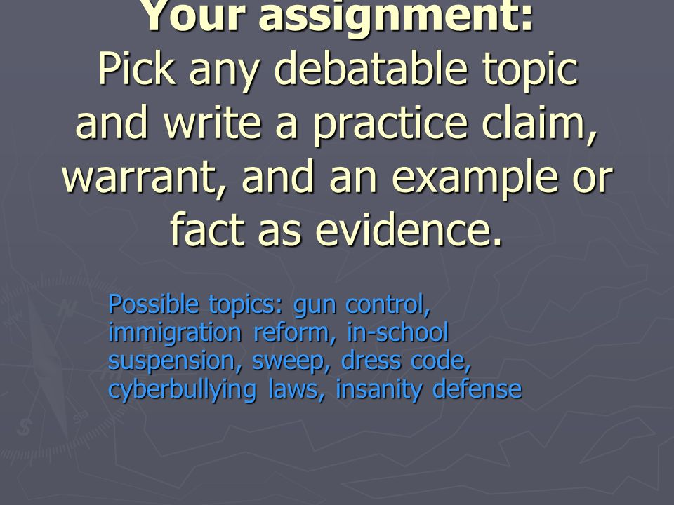 Your assignment: Pick any debatable topic and write a practice claim, warrant, and an example or fact as evidence.