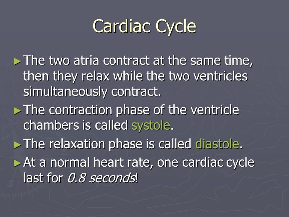 Cardiac Cycle The two atria contract at the same time, then they relax while the two ventricles simultaneously contract.