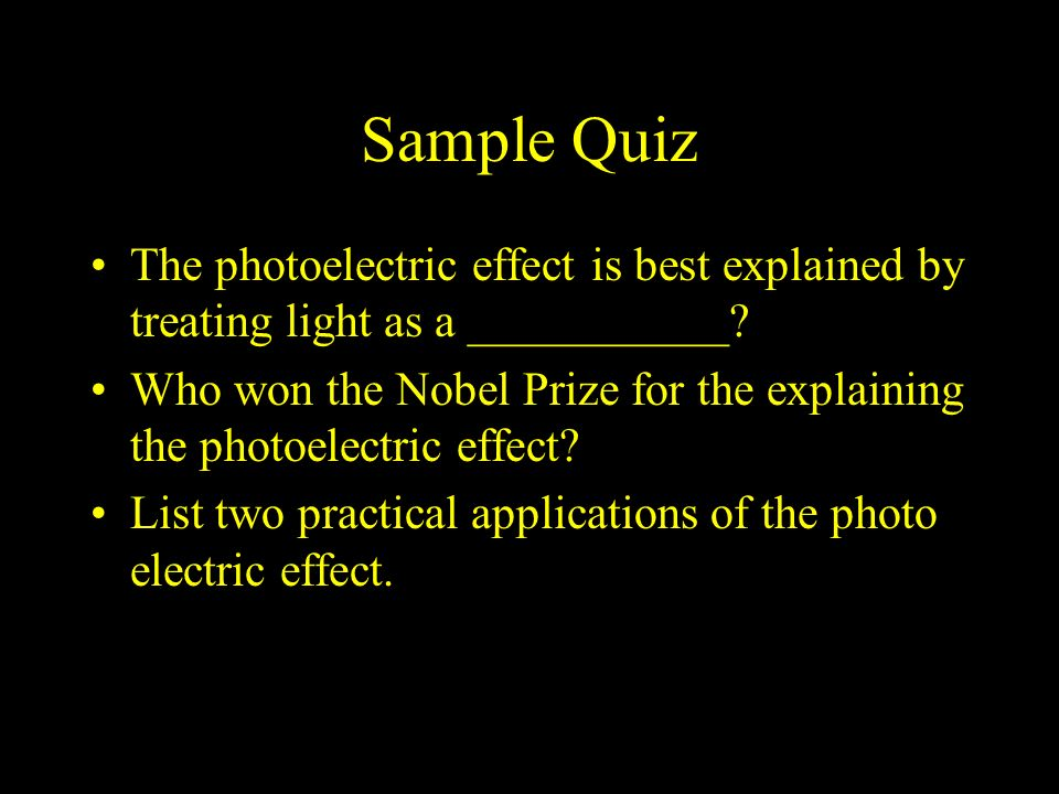Sample Quiz The photoelectric effect is best explained by treating light as a ___________
