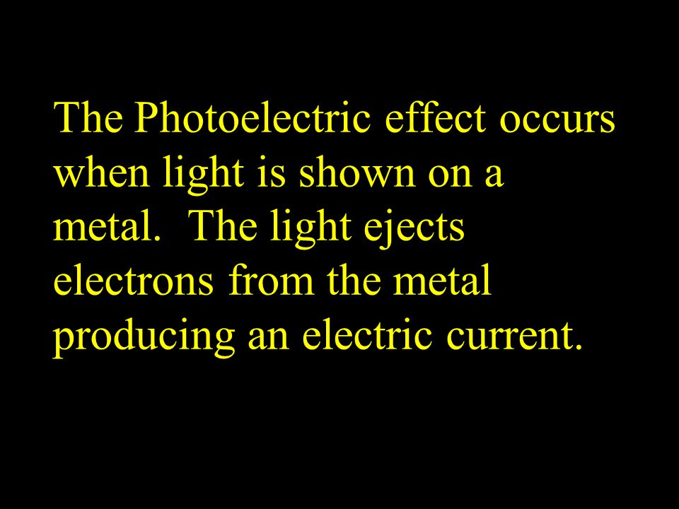 The Photoelectric effect occurs when light is shown on a metal